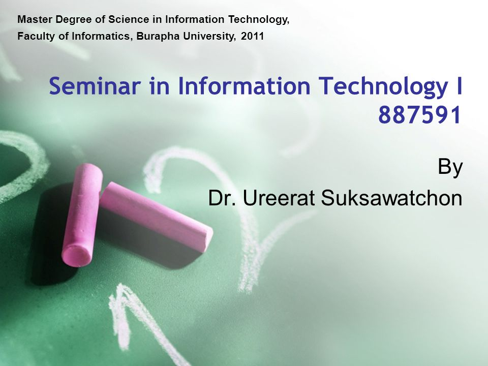 Seminar in Information Technology I 887591 Master Degree of Science in Information Technology, Faculty of Informatics, Burapha University, 2011 By Dr.