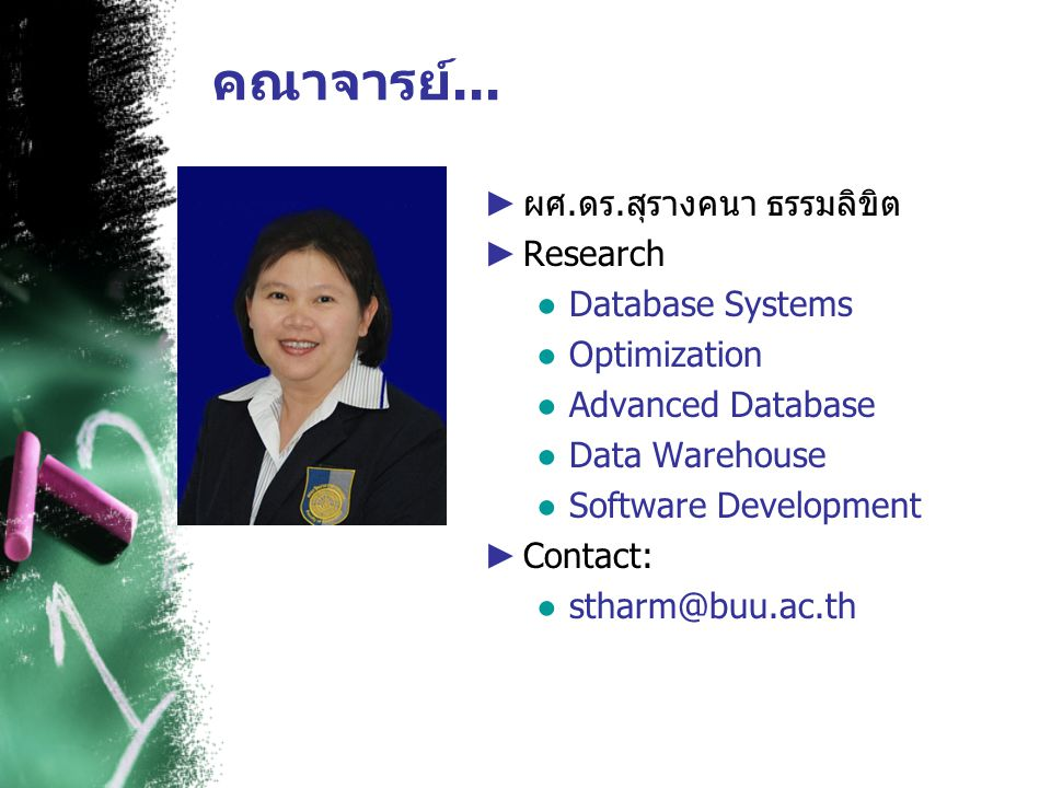 คณาจารย์... ► ผศ.ดร.สุรางคนา ธรรมลิขิต ► Research ● Database Systems ● Optimization ● Advanced Database ● Data Warehouse ● Software Development ► Cont