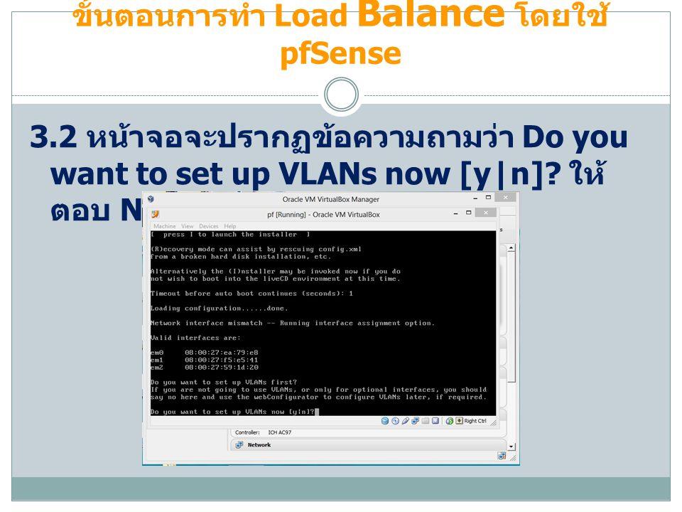 ขั้นตอนการทำ Load Balance โดยใช้ pfSense 3.2 หน้าจอจะปรากฏข้อความถามว่า Do you want to set up VLANs now [y|n]? ให้ ตอบ N