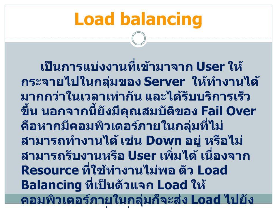 Load balancing เป็นการแบ่งงานที่เข้ามาจาก User ให้ กระจายไปในกลุ่มของ Server ให้ทำงานได้ มากกว่าในเวลาเท่ากัน และได้รับบริการเร็ว ขึ้น นอกจากนี้ยังมีคุณสมบัติของ Fail Over คือหากมีคอมพิวเตอร์ภายในกลุ่มที่ไม่ สามารถทำงานได้ เช่น Down อยู่ หรือไม่ สามารถรับงานหรือ User เพิ่มได้ เนื่องจาก Resource ที่ใช้ทำงานไม่พอ ตัว Load Balancing ที่เป็นตัวแจก Load ให้ คอมพิวเตอร์ภายในกลุ่มก็จะส่ง Load ไปยัง คอมพิวเตอร์เครื่องอื่นๆแทน จนกว่า คอมพิวเตอร์เครื่องนั้นจะกลับมาใช้งานได้ ใหม่