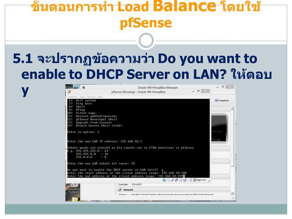 ขั้นตอนการทำ Load Balance โดยใช้ pfSense 5.1 จะปรากฏข้อความว่า Do you want to enable to DHCP Server on LAN? ให้ตอบ y