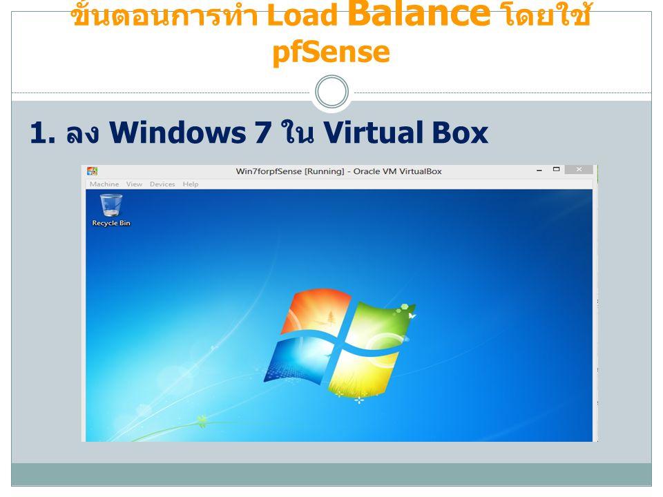 ขั้นตอนการทำ Load Balance โดยใช้ pfSense 1. ลง Windows 7 ใน Virtual Box
