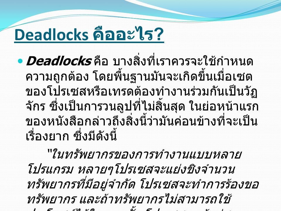Deadlocks Example person #1 จะมี อัลกอริทึม ดังนี้ : person1: get username get password access account, download stuff release password release username person 2 จะมี อัลกอริทึมต่างจาก person1 เพียง เล็กน้อย ดังนี้ : person2: get password get username access account, download stuff release username release password Deadlocks