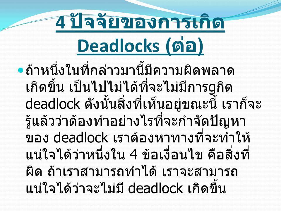 4 ปัจจัยของการเกิด Deadlocks ( ต่อ ) ถ้าหนึ่งในที่กล่าวมานี้มีความผิดพลาด เกิดขึ้น เป็นไปไม่ได้ที่จะไม่มีการ g กิด deadlock ดังนั้นสิ่งที่เห็นอยู่ขณะน