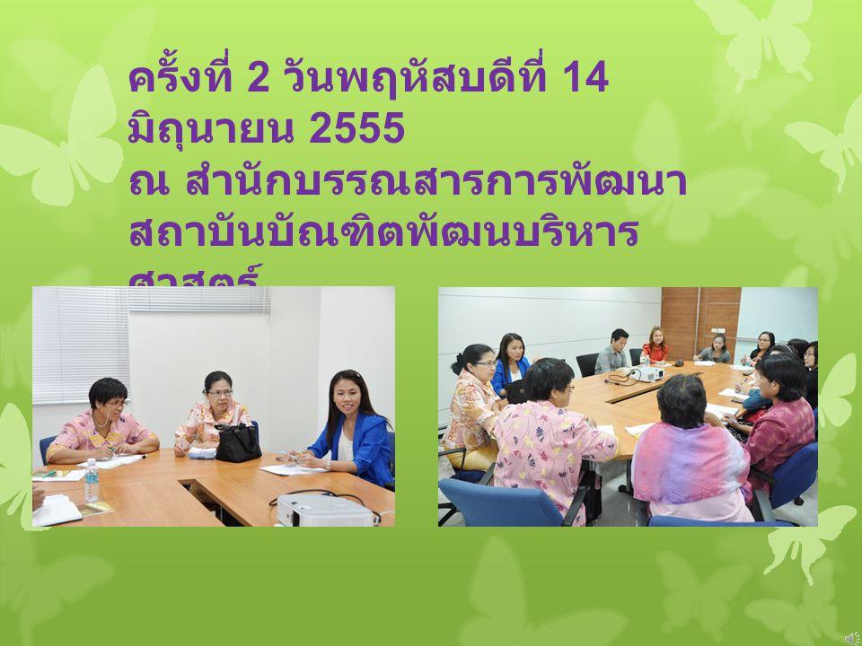 ครั้งที่ 2 วันพฤหัสบดีที่ 14 มิถุนายน 2555 ณ สำนักบรรณสารการพัฒนา สถาบันบัณฑิตพัฒนบริหาร ศาสตร์