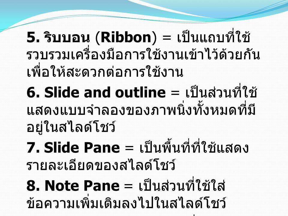 5. ริบบอน (Ribbon) = เป็นแถบที่ใช้ รวบรวมเครื่องมือการใช้งานเข้าไว้ด้วยกัน เพื่อให้สะดวกต่อการใช้งาน 6. Slide and outline = เป็นส่วนที่ใช้ แสดงแบบจำลอ