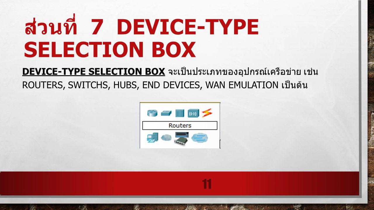 ส่วนที่ 7 DEVICE-TYPE SELECTION BOX DEVICE-TYPE SELECTION BOX จะเป็นประเภทของอุปกรณ์เครือข่าย เช่น ROUTERS, SWITCHS, HUBS, END DEVICES, WAN EMULATION