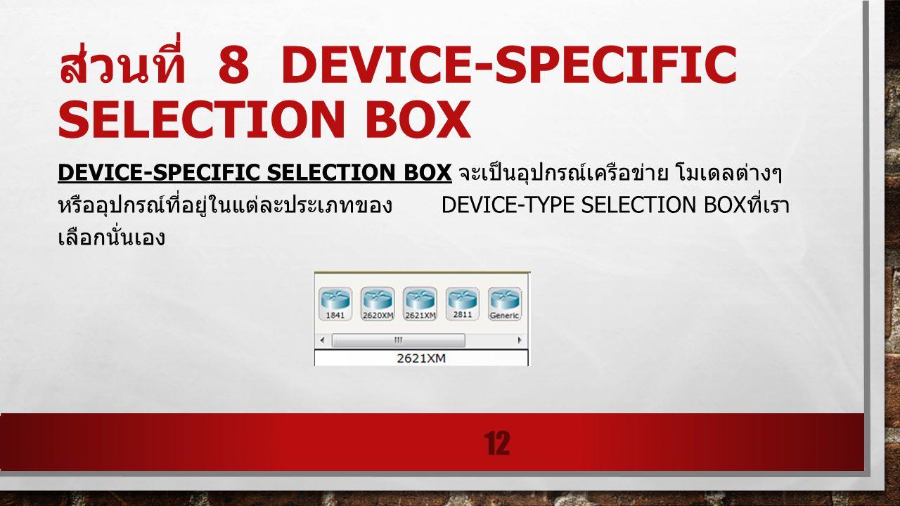ส่วนที่ 8 DEVICE-SPECIFIC SELECTION BOX DEVICE-SPECIFIC SELECTION BOX จะเป็นอุปกรณ์เครือข่าย โมเดลต่างๆ หรืออุปกรณ์ที่อยู่ในแต่ละประเภทของ DEVICE-TYPE
