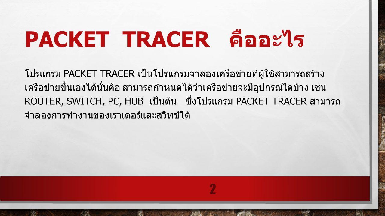 PACKET TRACER คืออะไร โปรแกรม PACKET TRACER เป็นโปรแกรมจำลองเครือข่ายที่ผู้ใช้สามารถสร้าง เครือข่ายขึ้นเองได้นั่นคือ สามารถกำหนดได้ว่าเครือข่ายจะมีอุป