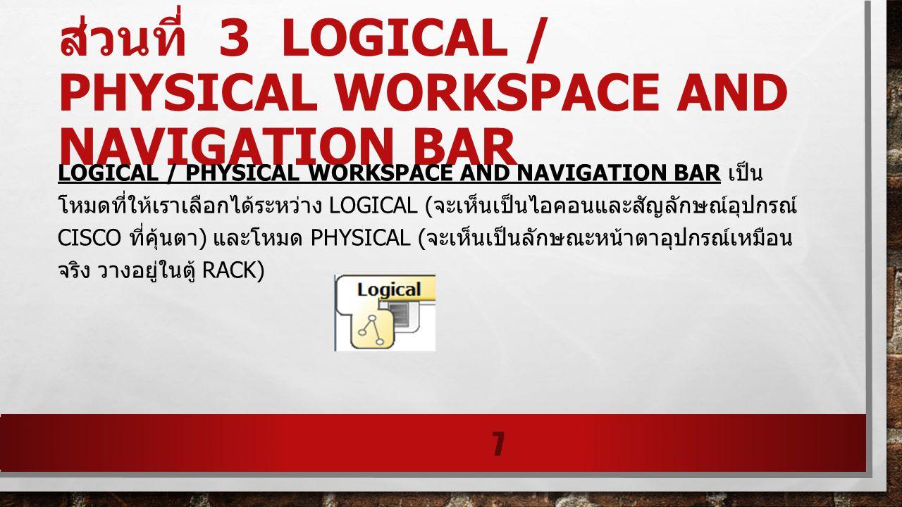 ส่วนที่ 3 LOGICAL / PHYSICAL WORKSPACE AND NAVIGATION BAR LOGICAL / PHYSICAL WORKSPACE AND NAVIGATION BAR เป็น โหมดที่ให้เราเลือกได้ระหว่าง LOGICAL (