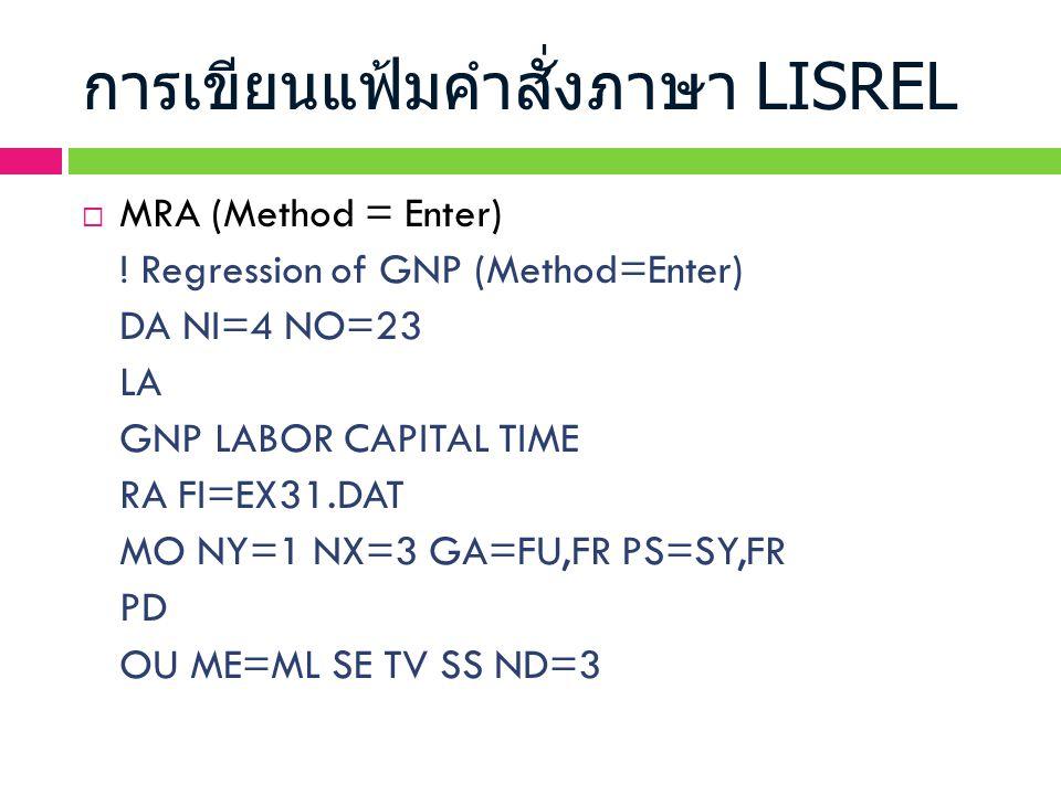 การเขียนแฟ้มคำสั่งภาษา LISREL  MRA (Method = Enter) ! Regression of GNP (Method=Enter) DA NI=4 NO=23 LA GNP LABOR CAPITAL TIME RA FI=EX31.DAT MO NY=1