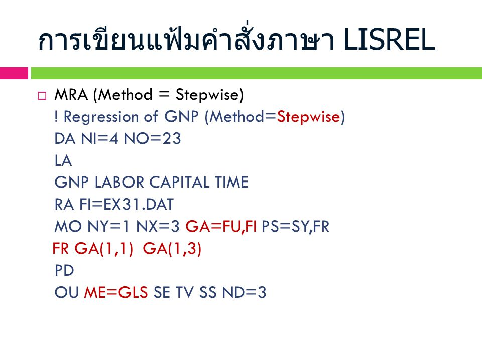 การเขียนแฟ้มคำสั่งภาษา LISREL  MRA (Method = Stepwise) ! Regression of GNP (Method=Stepwise) DA NI=4 NO=23 LA GNP LABOR CAPITAL TIME RA FI=EX31.DAT M