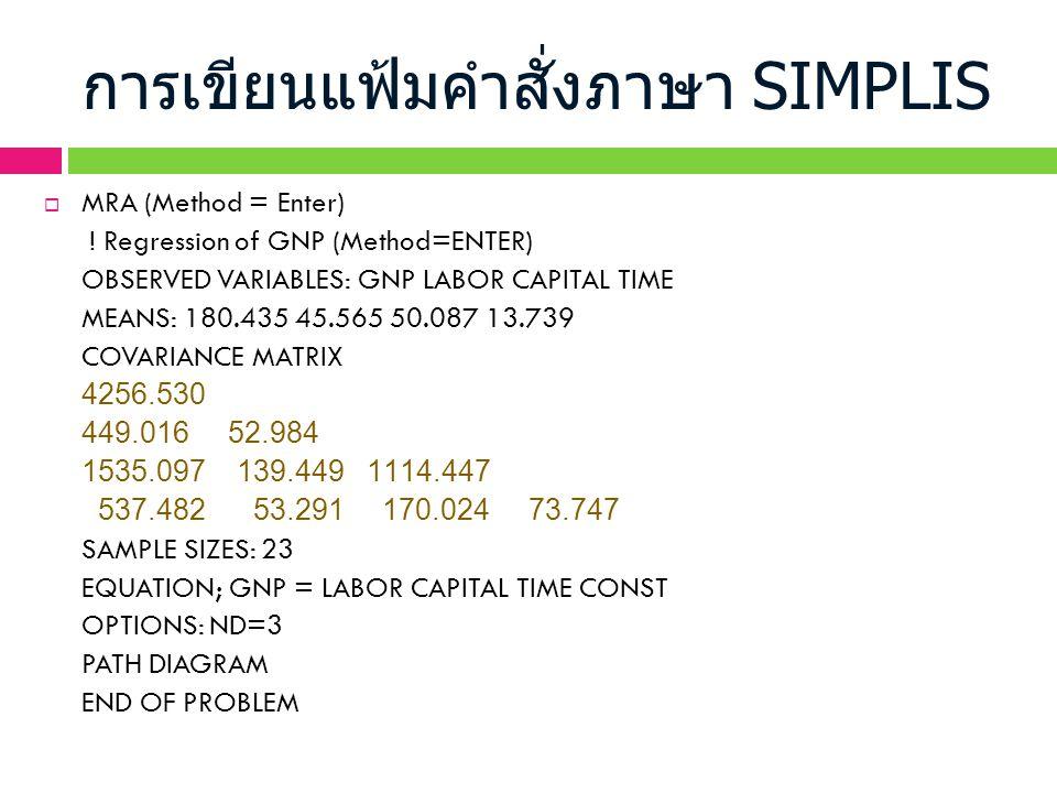 การเขียนแฟ้มคำสั่งภาษา SIMPLIS  MRA (Method = Enter) ! Regression of GNP (Method=ENTER) OBSERVED VARIABLES: GNP LABOR CAPITAL TIME MEANS: 180.435 45.
