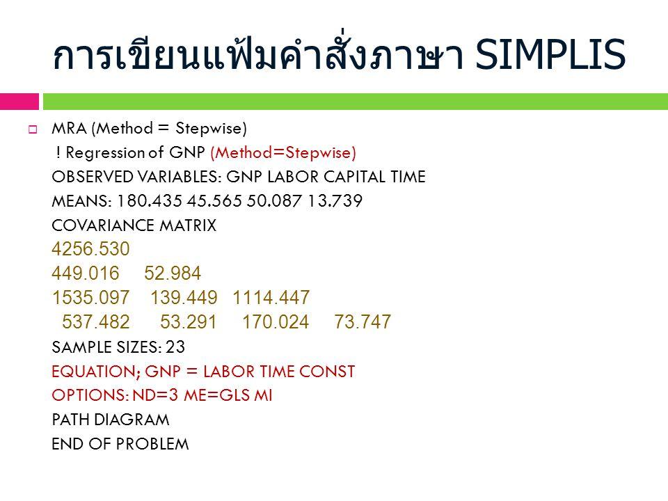 การเขียนแฟ้มคำสั่งภาษา SIMPLIS  MRA (Method = Stepwise) ! Regression of GNP (Method=Stepwise) OBSERVED VARIABLES: GNP LABOR CAPITAL TIME MEANS: 180.4