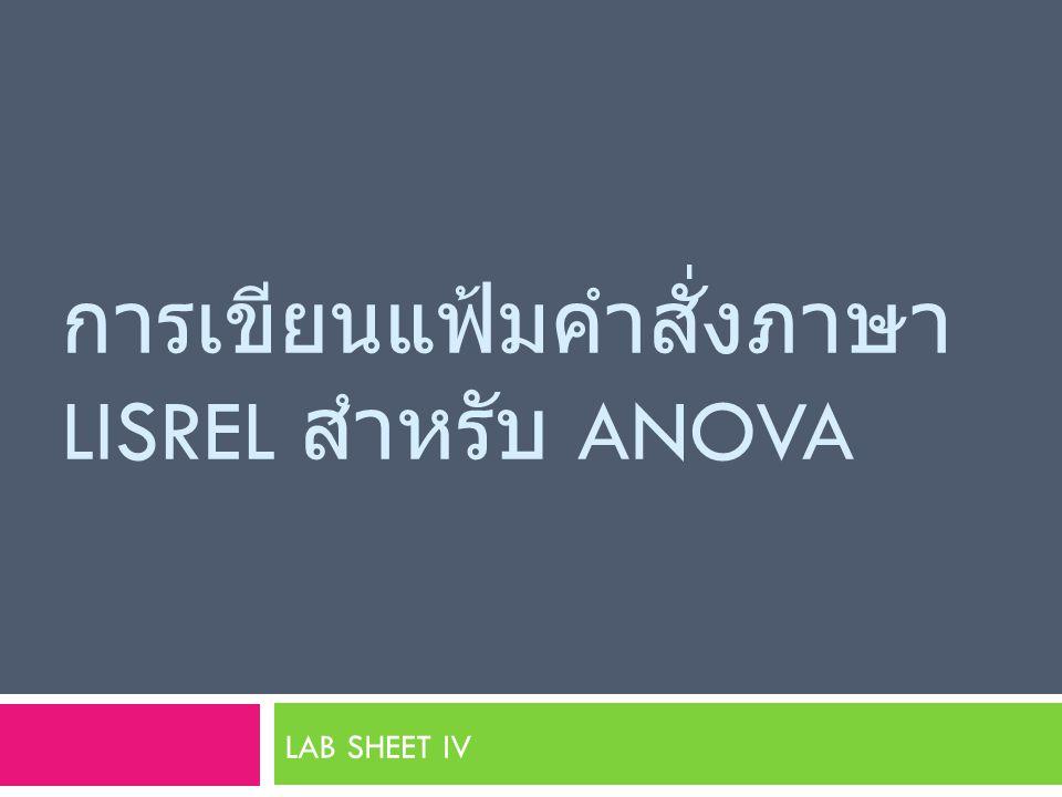 การเขียนแฟ้มคำสั่งภาษา LISREL สำหรับ ANOVA LAB SHEET IV