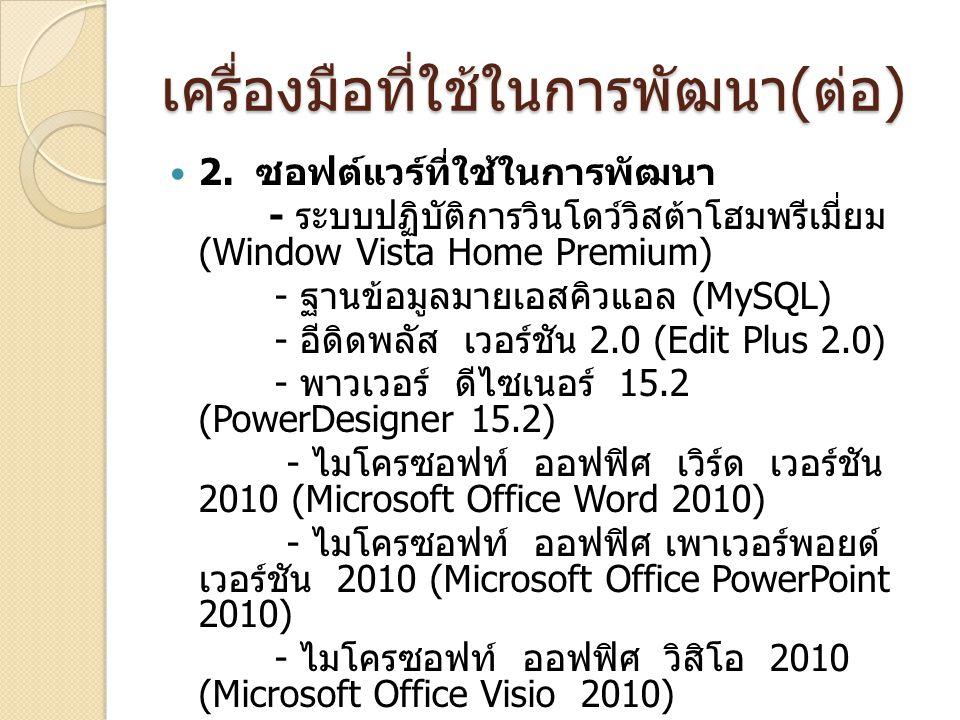 เครื่องมือที่ใช้ในการพัฒนา ( ต่อ ) 2. ซอฟต์แวร์ที่ใช้ในการพัฒนา - ระบบปฏิบัติการวินโดว์วิสต้าโฮมพรีเมี่ยม (Window Vista Home Premium) - ฐานข้อมูลมายเอ