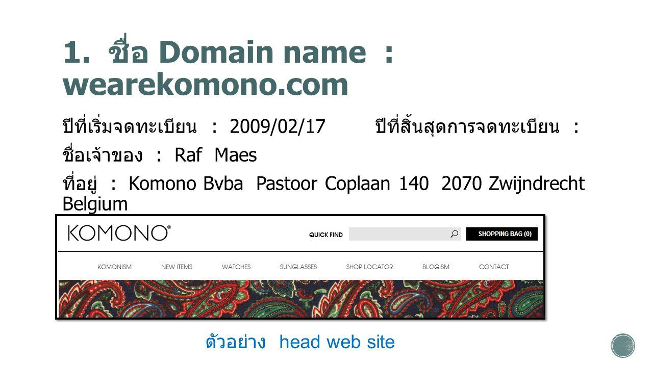 1. ชื่อ Domain name : wearekomono.com ปีที่เริ่มจดทะเบียน : 2009/02/17 ปีที่สิ้นสุดการจดทะเบียน : ชื่อเจ้าของ : Raf Maes ที่อยู่ : Komono Bvba Pastoor