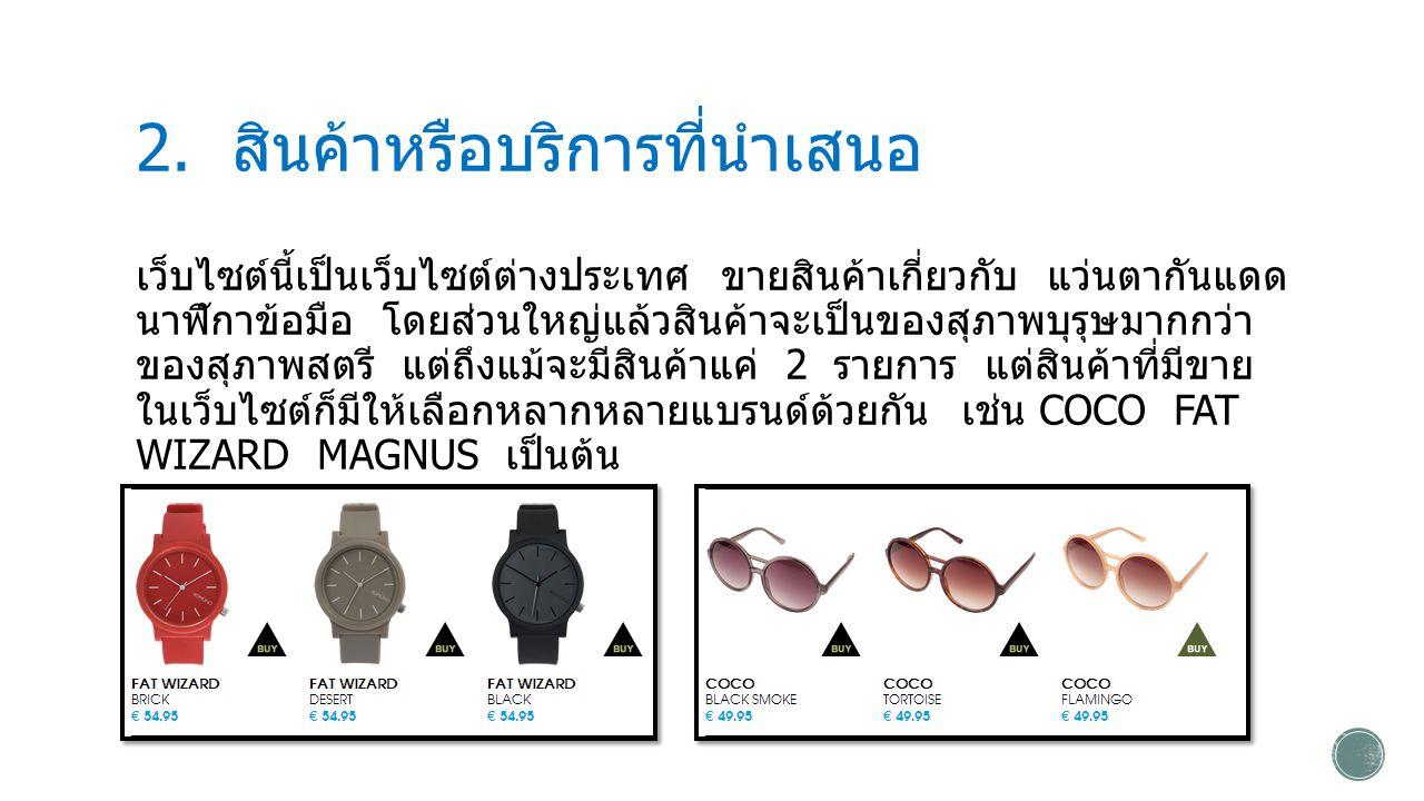 2. สินค้าหรือบริการที่นำเสนอ เว็บไซต์นี้เป็นเว็บไซต์ต่างประเทศ ขายสินค้าเกี่ยวกับ แว่นตากันแดด นาฬิกาข้อมือ โดยส่วนใหญ่แล้วสินค้าจะเป็นของสุภาพบุรุษมา