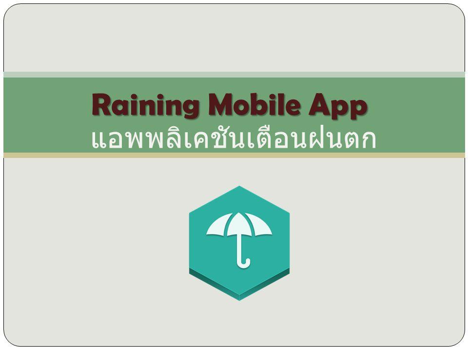 Raining mobile app เป็นแอพพลิเคชันเตือนฝน ตก โดยจะรับสัญญานข้อมูลมาจากเซนเซอร์ที่ติดไว้ ตามบ้าน เมื่อเซนเซอร์ทำงาน โดยส่งสัญญานเตือนว่า ฝนกำลังจะตกเข้าโทรศัพท์ ที่ไอคอนฝนตก จะมีกรอบ สีแดงรอบๆไอคอน เพื่อเตือนให้ผู้ใช้งานรู้ว่าฝนกำลังจะ ตก