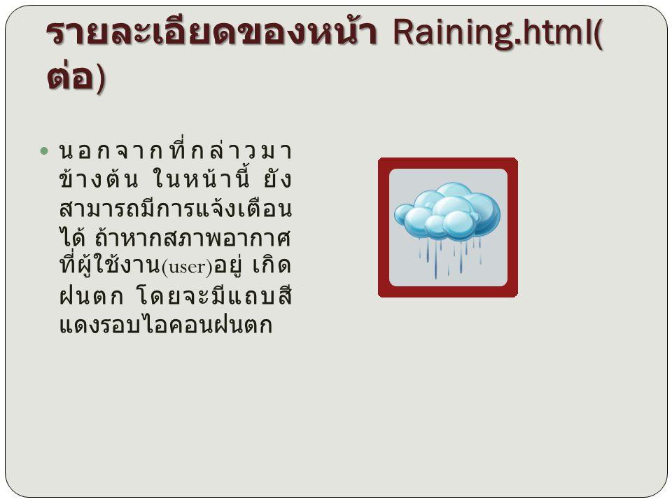 รายละเอียดของหน้า Raining.html( ต่อ ) นอกจากที่กล่าวมา ข้างต้น ในหน้านี้ ยัง สามารถมีการแจ้งเตือน ได้ ถ้าหากสภาพอากาศ ที่ผู้ใช้งาน (user) อยู่ เกิด ฝน