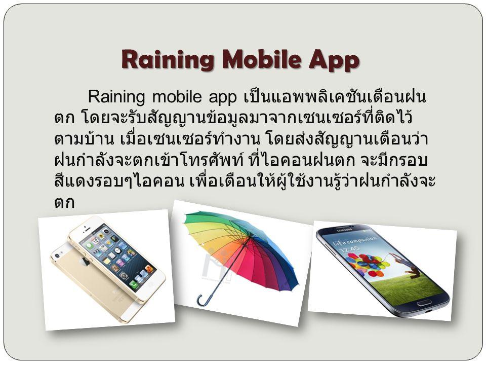 Raining mobile app เป็นแอพพลิเคชันเตือนฝน ตก โดยจะรับสัญญานข้อมูลมาจากเซนเซอร์ที่ติดไว้ ตามบ้าน เมื่อเซนเซอร์ทำงาน โดยส่งสัญญานเตือนว่า ฝนกำลังจะตกเข้