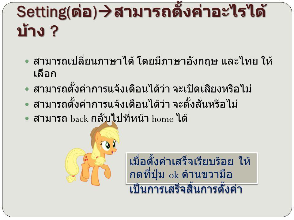 Setting( ต่อ )  สามารถตั้งค่าอะไรได้ บ้าง ? สามารถเปลี่ยนภาษาได้ โดยมีภาษาอังกฤษ และไทย ให้ เลือก สามารถตั้งค่าการแจ้งเตือนได้ว่า จะเปิดเสียงหรือไม่