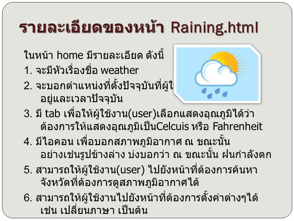 รายละเอียดของหน้า Raining.html ในหน้า home มีรายละเอียด ดังนี้ 1. จะมีหัวเรื่องชื่อ weather 2. จะบอกตำแหน่งที่ตั้งปัจจุบันที่ผู้ใช้งาน (user) อยู่และเ