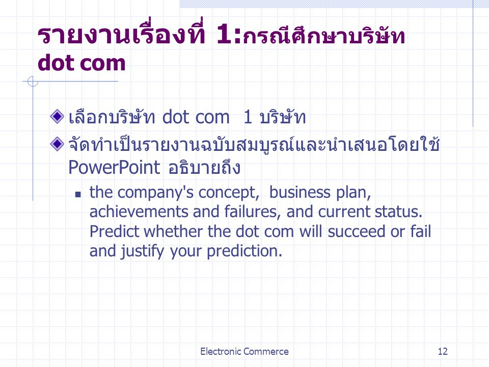 Electronic Commerce12 รายงานเรื่องที่ 1: กรณีศึกษาบริษัท dot com เลือกบริษัท dot com 1 บริษัท จัดทำเป็นรายงานฉบับสมบูรณ์และนำเสนอโดยใช้ PowerPoint อธิ