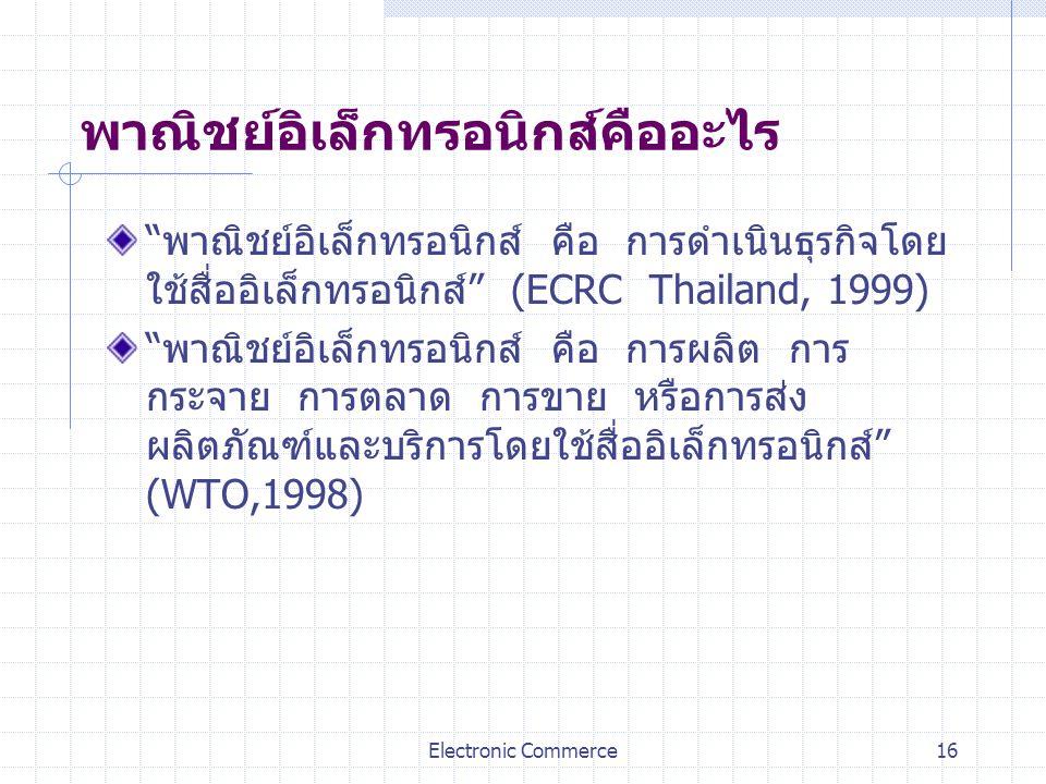 """Electronic Commerce16 พาณิชย์อิเล็กทรอนิกส์คืออะไร """"พาณิชย์อิเล็กทรอนิกส์ คือ การดำเนินธุรกิจโดย ใช้สื่ออิเล็กทรอนิกส์"""" (ECRC Thailand, 1999) """"พาณิชย์"""