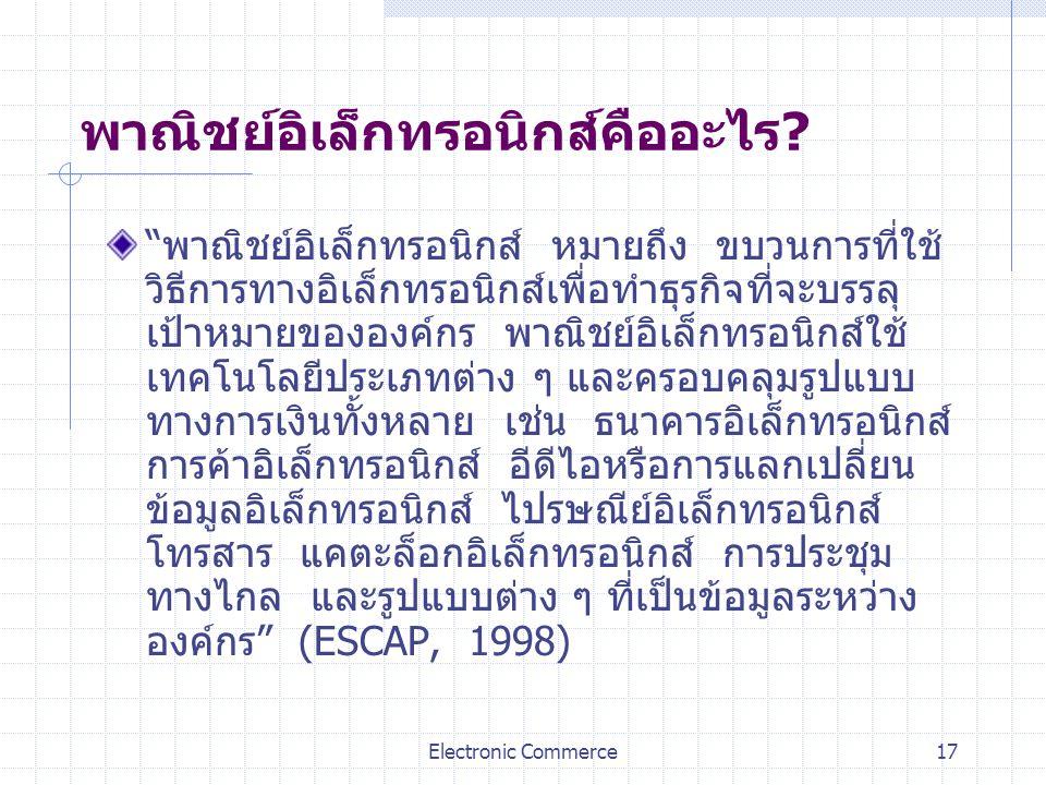 """Electronic Commerce17 พาณิชย์อิเล็กทรอนิกส์คืออะไร? """"พาณิชย์อิเล็กทรอนิกส์ หมายถึง ขบวนการที่ใช้ วิธีการทางอิเล็กทรอนิกส์เพื่อทำธุรกิจที่จะบรรลุ เป้าห"""