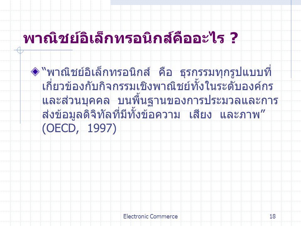 "Electronic Commerce18 พาณิชย์อิเล็กทรอนิกส์คืออะไร ? ""พาณิชย์อิเล็กทรอนิกส์ คือ ธุรกรรมทุกรูปแบบที่ เกี่ยวข้องกับกิจกรรมเชิงพาณิชย์ทั้งในระดับองค์กร แ"