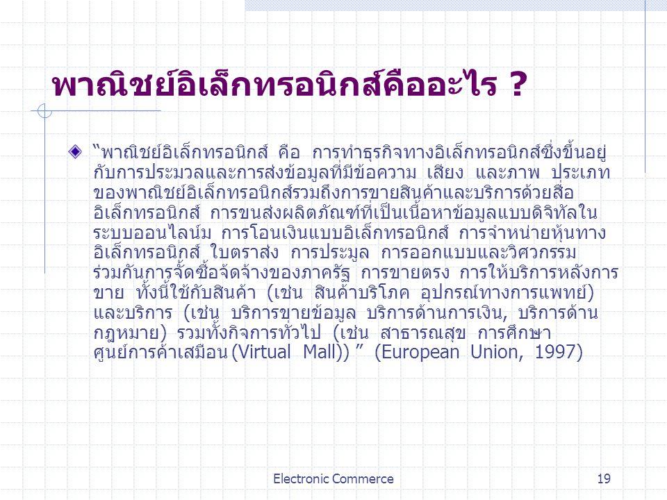 "Electronic Commerce19 พาณิชย์อิเล็กทรอนิกส์คืออะไร ? ""พาณิชย์อิเล็กทรอนิกส์ คือ การทำธุรกิจทางอิเล็กทรอนิกส์ซึ่งขึ้นอยู่ กับการประมวลและการส่งข้อมูลที"