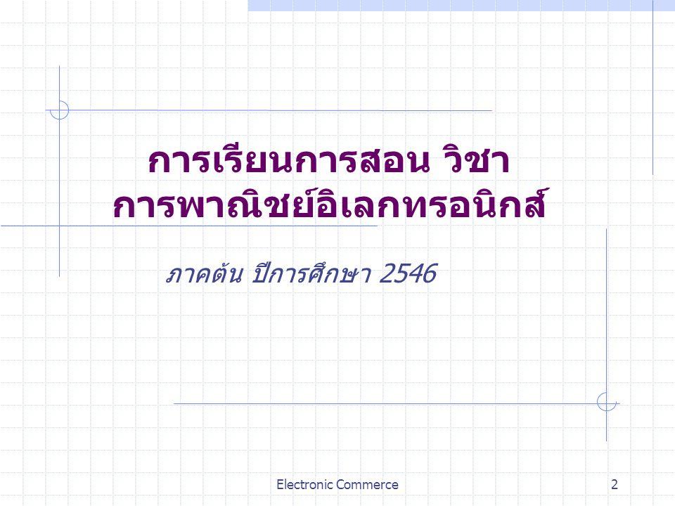 Electronic Commerce2 การเรียนการสอน วิชา การพาณิชย์อิเลกทรอนิกส์ ภาคต้น ปีการศึกษา 2546