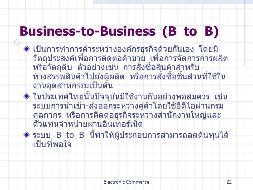 Electronic Commerce22 Business-to-Business (B to B) เป็นการทำการค้าระหว่างองค์กรธุรกิจด้วยกันเอง โดยมี วัตถุประสงค์เพื่อการติดต่อค้าขาย เพื่อการจัดการ