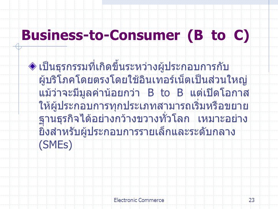 Electronic Commerce23 Business-to-Consumer (B to C) เป็นธุรกรรมที่เกิดขึ้นระหว่างผู้ประกอบการกับ ผู้บริโภคโดยตรงโดยใช้อินเทอร์เน็ตเป็นส่วนใหญ่ แม้ว่าจ
