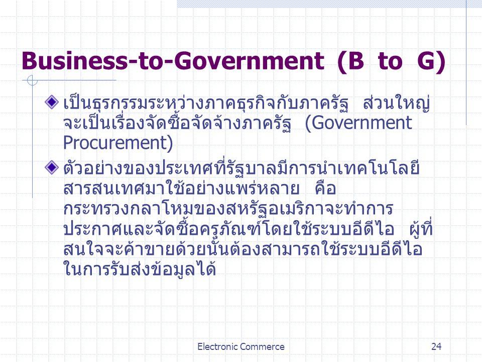 Electronic Commerce24 Business-to-Government (B to G) เป็นธุรกรรมระหว่างภาคธุรกิจกับภาครัฐ ส่วนใหญ่ จะเป็นเรื่องจัดซื้อจัดจ้างภาครัฐ (Government Procu