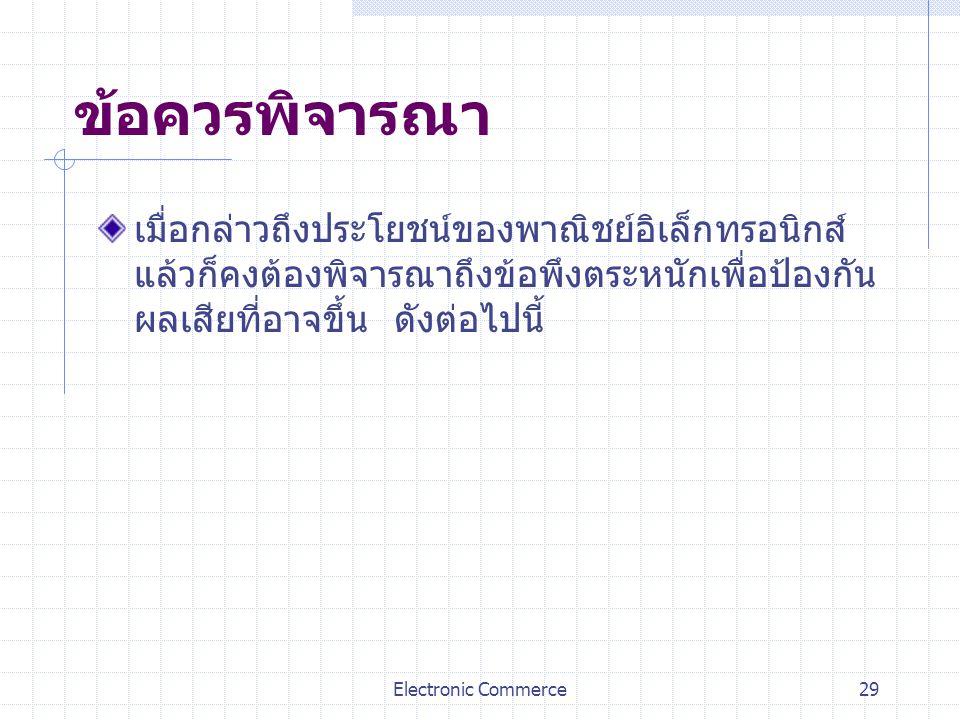 Electronic Commerce29 ข้อควรพิจารณา เมื่อกล่าวถึงประโยชน์ของพาณิชย์อิเล็กทรอนิกส์ แล้วก็คงต้องพิจารณาถึงข้อพึงตระหนักเพื่อป้องกัน ผลเสียที่อาจขึ้น ดัง