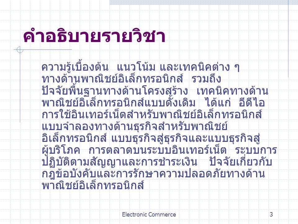 Electronic Commerce3 คำอธิบายรายวิชา ความรู้เบื้องต้น แนวโน้ม และเทคนิคต่าง ๆ ทางด้านพาณิชย์อิเล็กทรอนิกส์ รวมถึง ปัจจัยพื้นฐานทางด้านโครงสร้าง เทคนิค