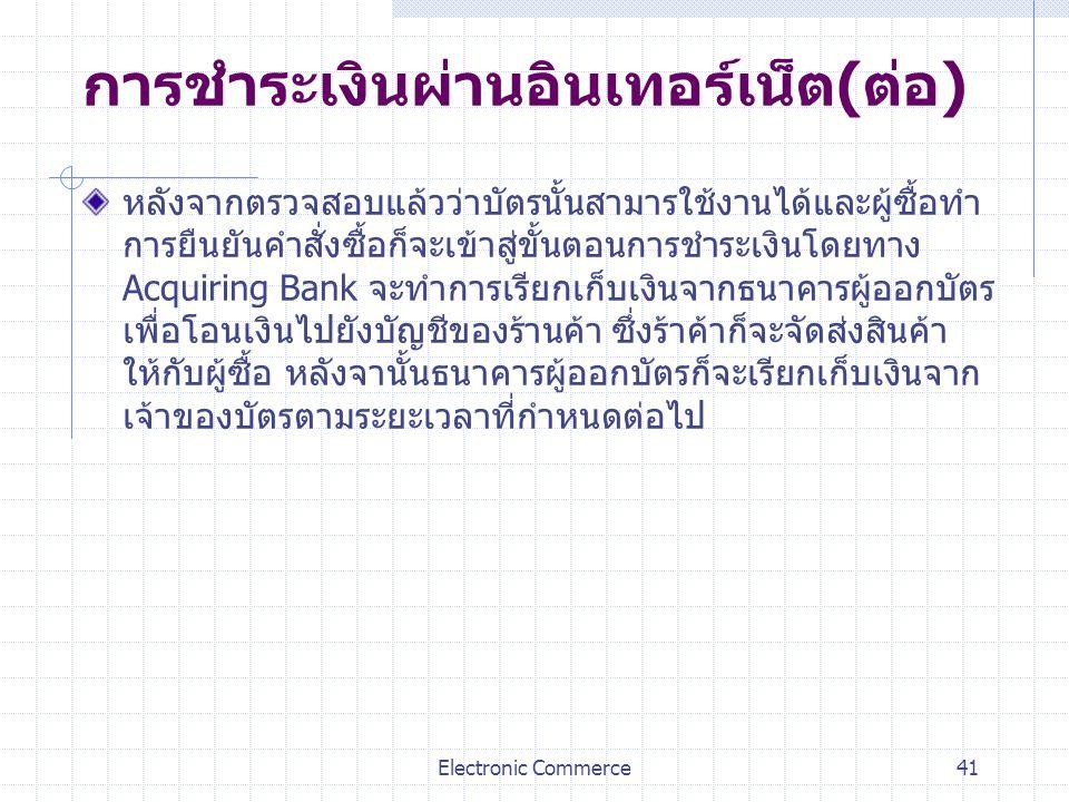 Electronic Commerce41 การชำระเงินผ่านอินเทอร์เน็ต(ต่อ) หลังจากตรวจสอบแล้วว่าบัตรนั้นสามารใช้งานได้และผู้ซื้อทำ การยืนยันคำสั่งซื้อก็จะเข้าสู่ขั้นตอนกา