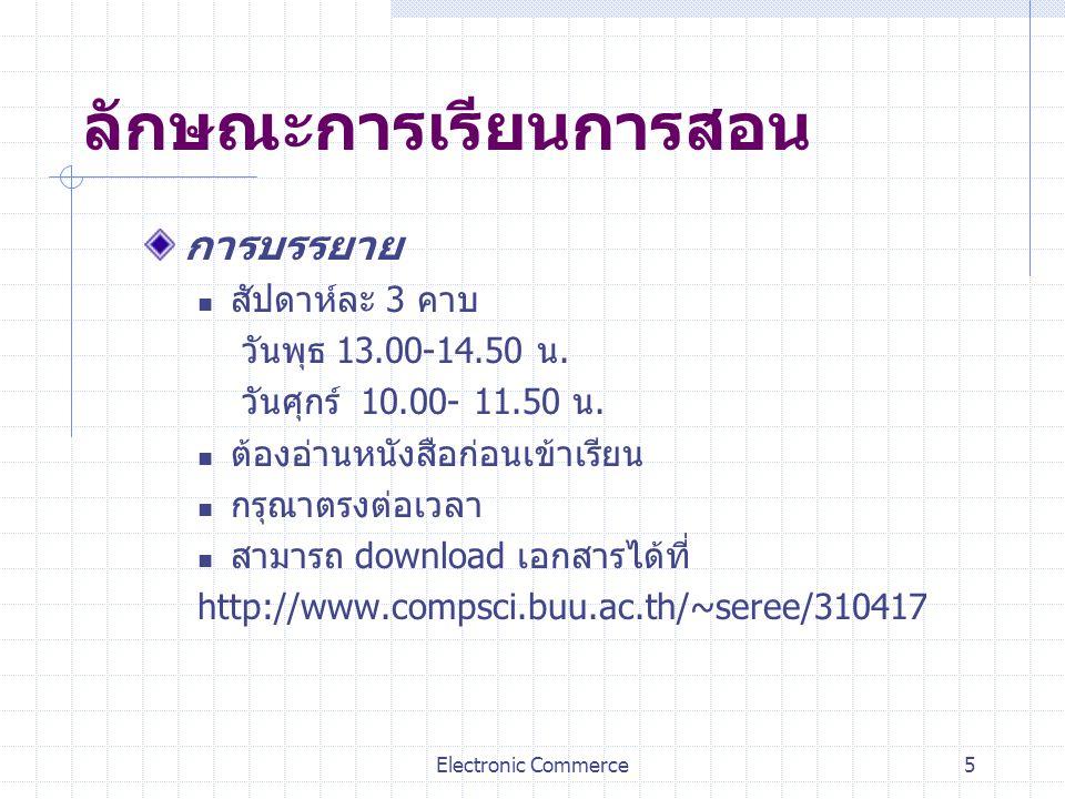 Electronic Commerce5 ลักษณะการเรียนการสอน การบรรยาย สัปดาห์ละ 3 คาบ วันพุธ 13.00-14.50 น. วันศุกร์ 10.00- 11.50 น. ต้องอ่านหนังสือก่อนเข้าเรียน กรุณาต