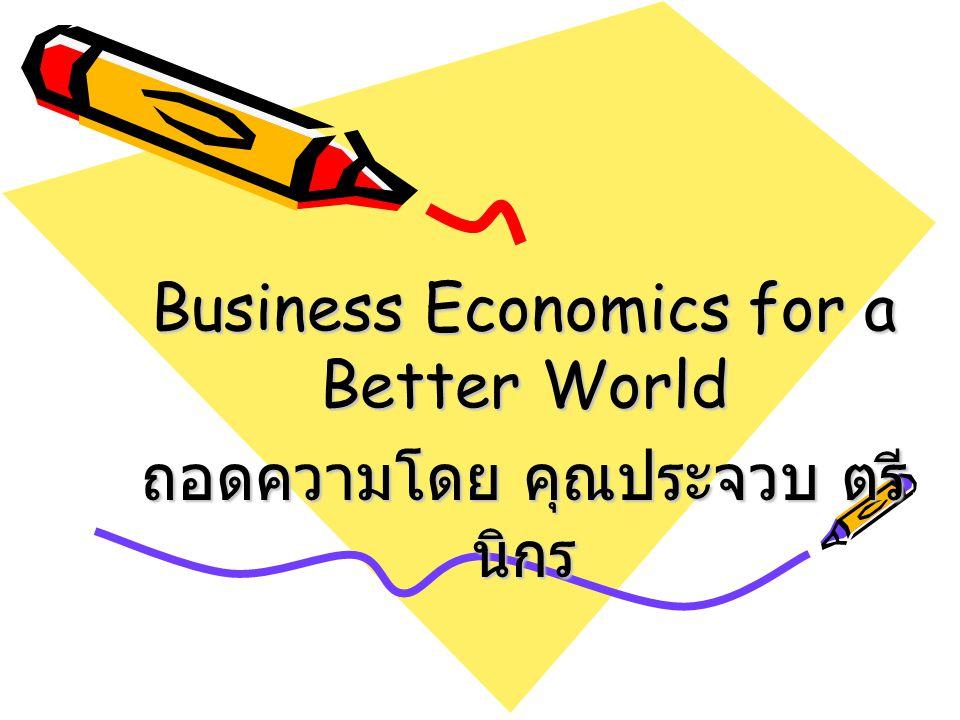 Business Economics for a Better World ถอดความโดย คุณประจวบ ตรี นิกร