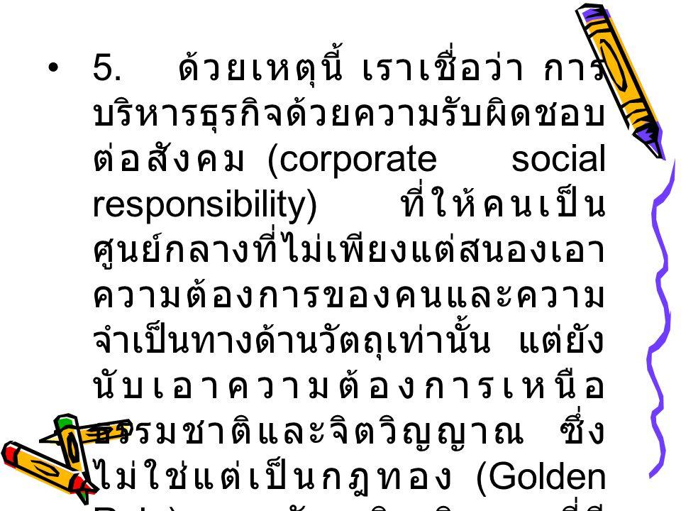 5. ด้วยเหตุนี้ เราเชื่อว่า การ บริหารธุรกิจด้วยความรับผิดชอบ ต่อสังคม (corporate social responsibility) ที่ให้คนเป็น ศูนย์กลางที่ไม่เพียงแต่สนองเอา คว