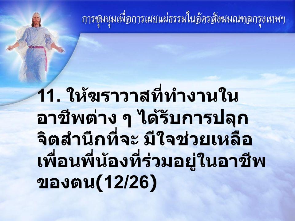 11. ให้ฆราวาสที่ทำงานใน อาชีพต่าง ๆ ได้รับการปลุก จิตสำนึกที่จะ มีใจช่วยเหลือ เพื่อนพี่น้องที่ร่วมอยู่ในอาชีพ ของตน (12/26)