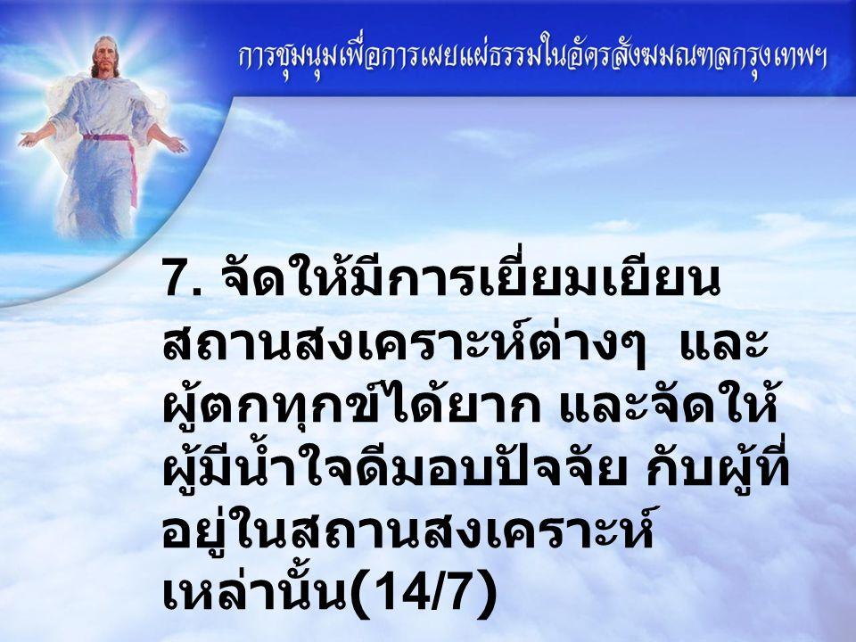 7. จัดให้มีการเยี่ยมเยียน สถานสงเคราะห์ต่างๆ และ ผู้ตกทุกข์ได้ยาก และจัดให้ ผู้มีน้ำใจดีมอบปัจจัย กับผู้ที่ อยู่ในสถานสงเคราะห์ เหล่านั้น (14/7)