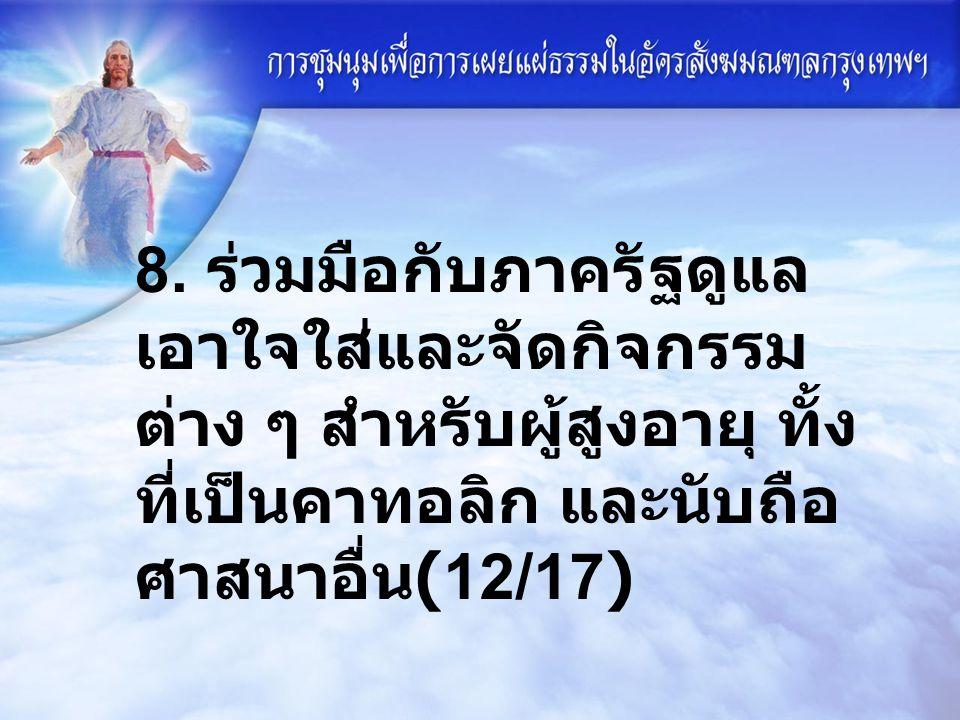 8. ร่วมมือกับภาครัฐดูแล เอาใจใส่และจัดกิจกรรม ต่าง ๆ สำหรับผู้สูงอายุ ทั้ง ที่เป็นคาทอลิก และนับถือ ศาสนาอื่น (12/17)