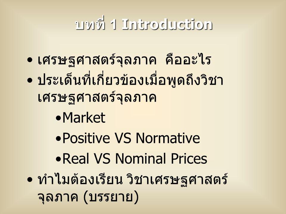 เศรษฐศาสตร์จุลภาค คืออะไร ประเด็นที่เกี่ยวข้องเมื่อพูดถึงวิชา เศรษฐศาสตร์จุลภาค Market Positive VS Normative Real VS Nominal Prices ทำไมต้องเรียน วิชาเศรษฐศาสตร์ จุลภาค ( บรรยาย ) บทที่ 1 Introduction