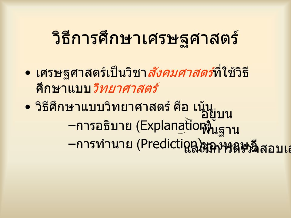 วิธีการศึกษาเศรษฐศาสตร์ เศรษฐศาสตร์เป็นวิชาสังคมศาสตร์ที่ใช้วิธี ศึกษาแบบวิทยาศาสตร์ วิธีศึกษาแบบวิทยาศาสตร์ คือ เน้น – การอธิบาย (Explanation) – การทำนาย (Prediction) อยู่บน พื้นฐาน ของทฤษฎี และมีการตรวจสอบเสมอ