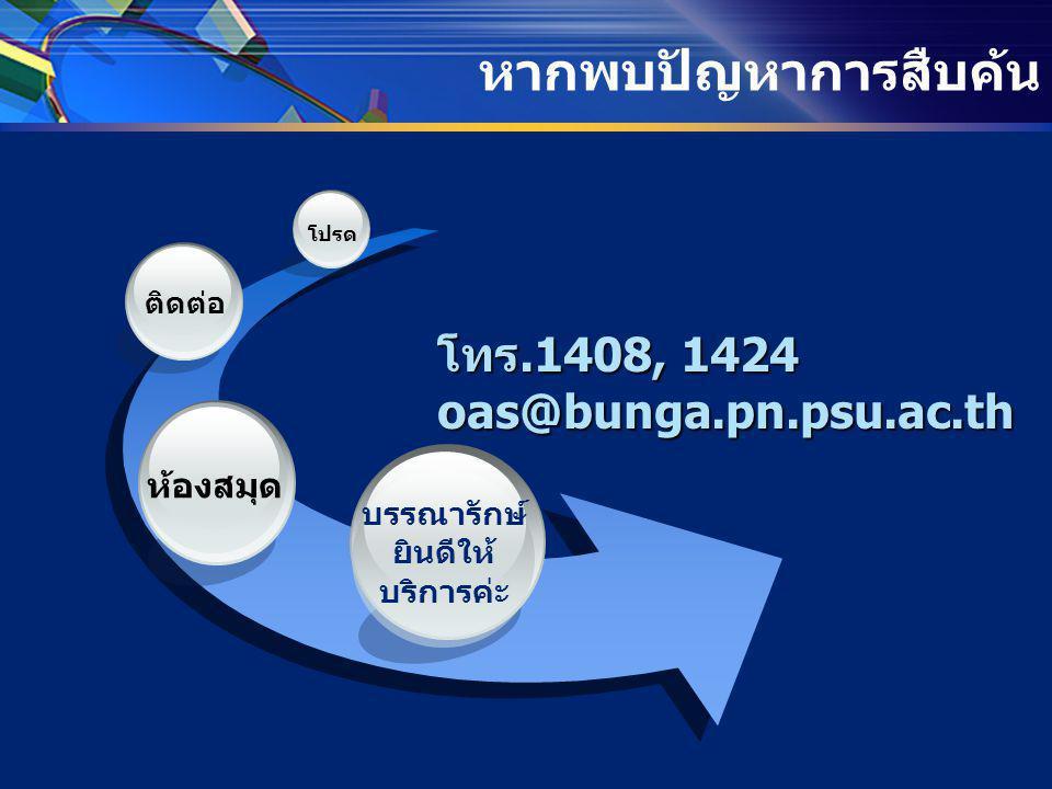 หากพบปัญหาการสืบค้น โทร.1408, 1424 oas@bunga.pn.psu.ac.th บรรณารักษ์ ยินดีให้ บริการค่ะ ห้องสมุด ติดต่อ โปรด