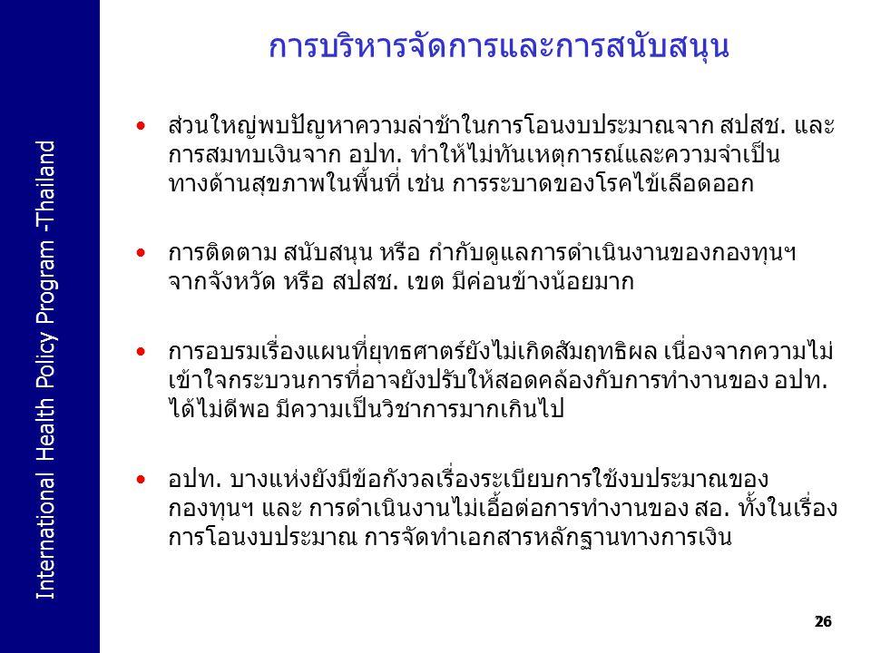 International Health Policy Program -Thailand 26 การบริหารจัดการและการสนับสนุน 26 ส่วนใหญ่พบปัญหาความล่าช้าในการโอนงบประมาณจาก สปสช. และ การสมทบเงินจา