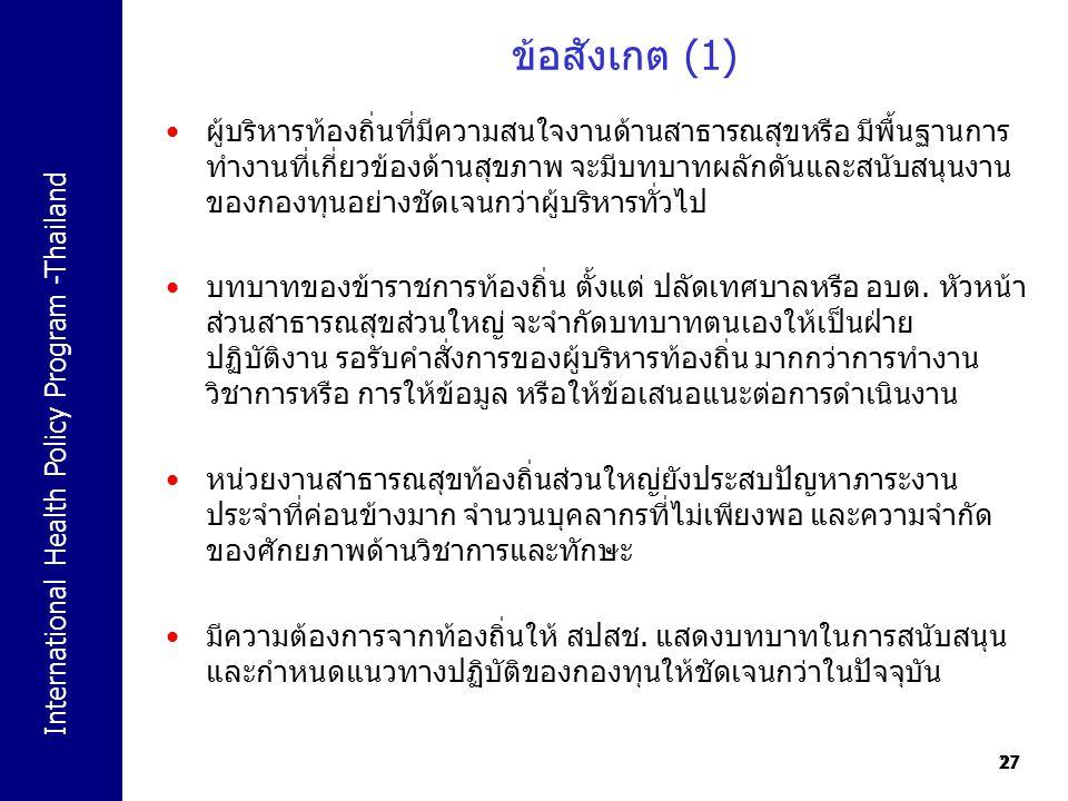 International Health Policy Program -Thailand 27 ข้อสังเกต (1) 27 ผู้บริหารท้องถิ่นที่มีความสนใจงานด้านสาธารณสุขหรือ มีพื้นฐานการ ทำงานที่เกี่ยวข้องด้